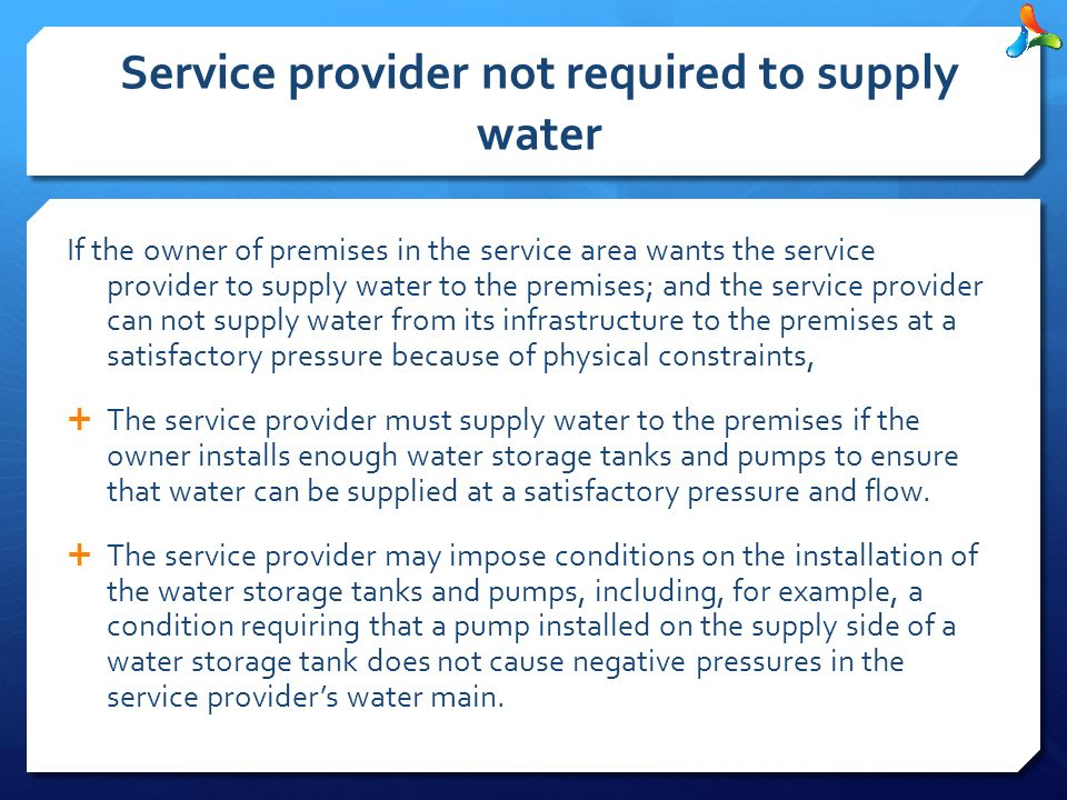 Service provider not required to supply water If the owner of premises in the service area wants the service provider to supply water to the premises; and the service provider can not supply water from its infrastructure to the premises at a satisfactory pressure because of physical constraints,  The service provider must supply water to the premises if the owner installs enough water storage tanks and pumps to ensure that water can be supplied at a satisfactory pressure and flow.