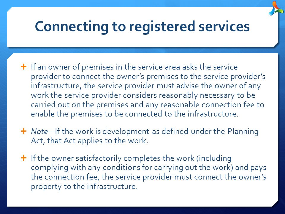 Connecting to registered services  If an owner of premises in the service area asks the service provider to connect the owner's premises to the service provider's infrastructure, the service provider must advise the owner of any work the service provider considers reasonably necessary to be carried out on the premises and any reasonable connection fee to enable the premises to be connected to the infrastructure.