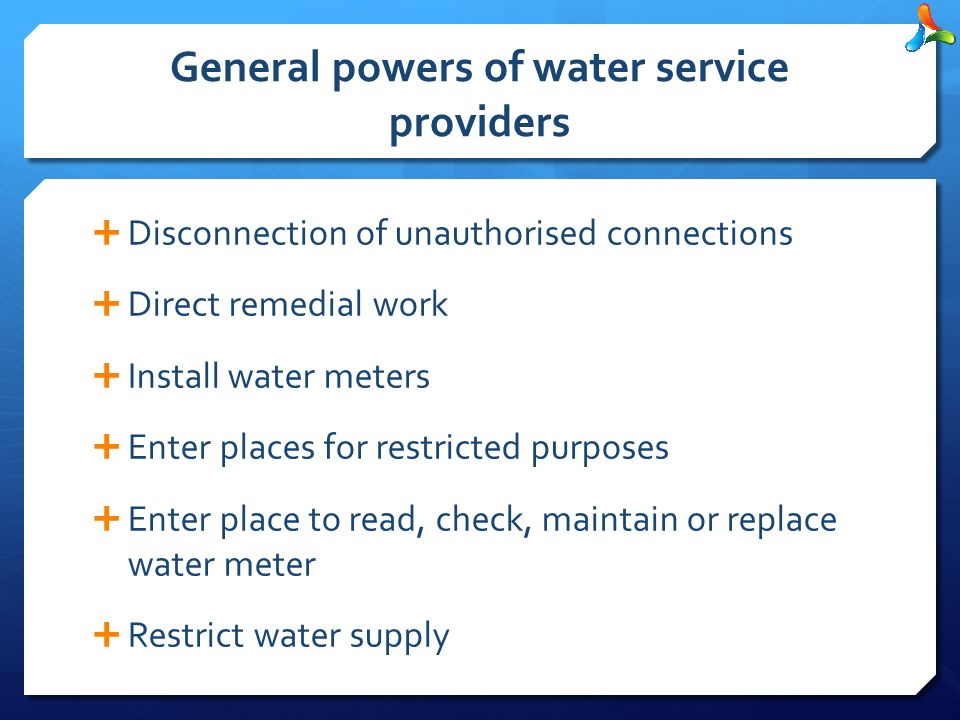 General powers of water service providers  Disconnection of unauthorised connections  Direct remedial work  Install water meters  Enter places for restricted purposes  Enter place to read, check, maintain or replace water meter  Restrict water supply