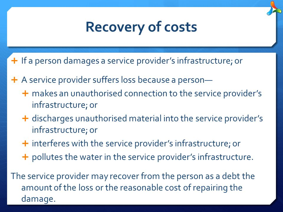 Recovery of costs  If a person damages a service provider's infrastructure; or  A service provider suffers loss because a person—  makes an unauthorised connection to the service provider's infrastructure; or  discharges unauthorised material into the service provider's infrastructure; or  interferes with the service provider's infrastructure; or  pollutes the water in the service provider's infrastructure.