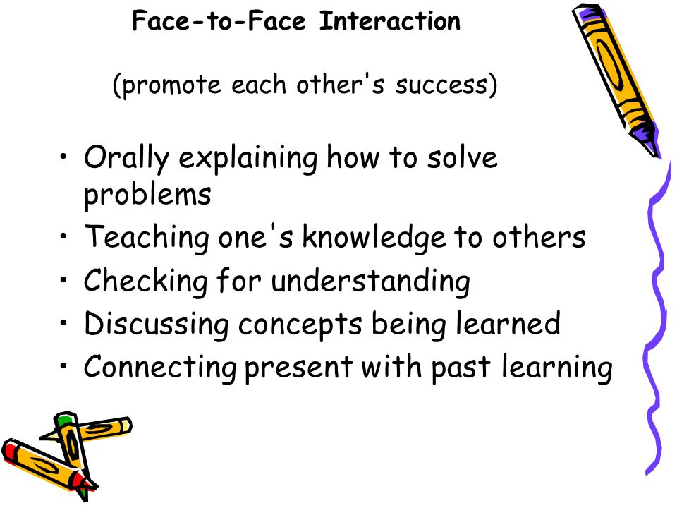 Face-to-Face Interaction (promote each other's success) Orally explaining how to solve problems Teaching one's knowledge to others Checking for unders