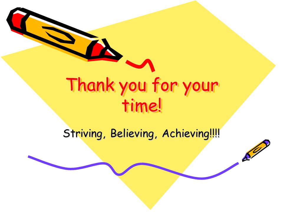Thank you for your time! Striving, Believing, Achieving!!!!