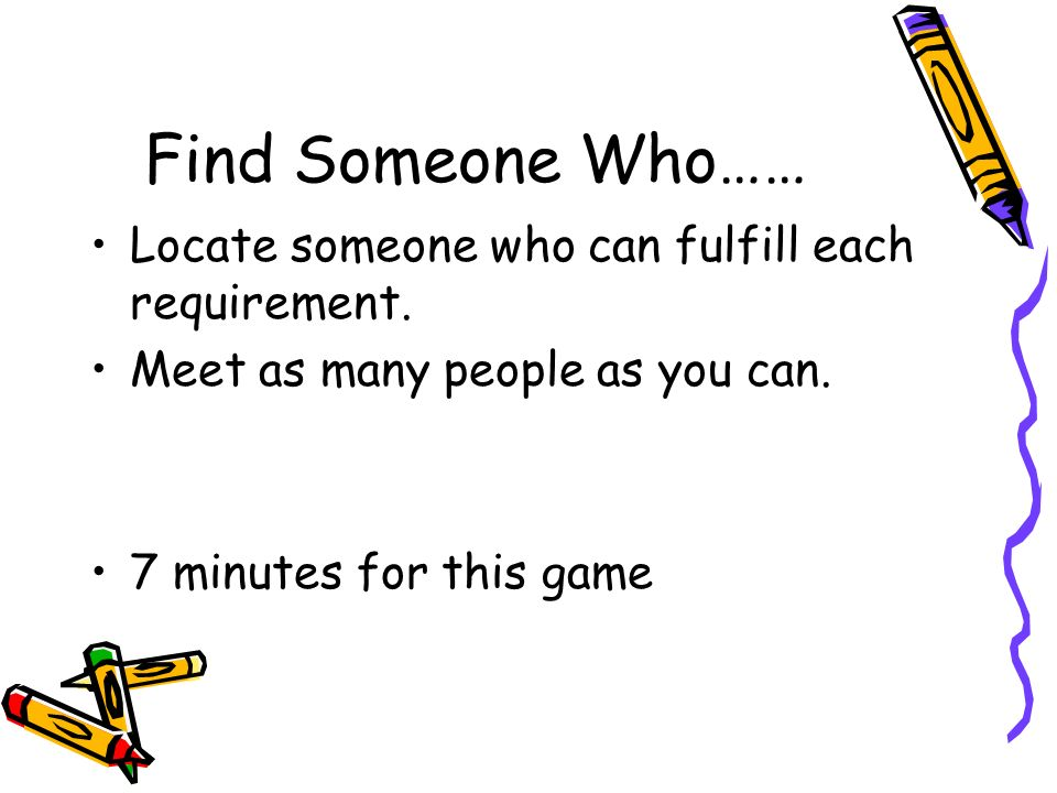 Find Someone Who…… Locate someone who can fulfill each requirement. Meet as many people as you can. 7 minutes for this game
