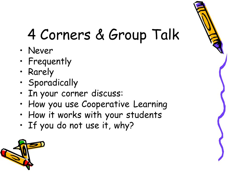 4 Corners & Group Talk Never Frequently Rarely Sporadically In your corner discuss: How you use Cooperative Learning How it works with your students I
