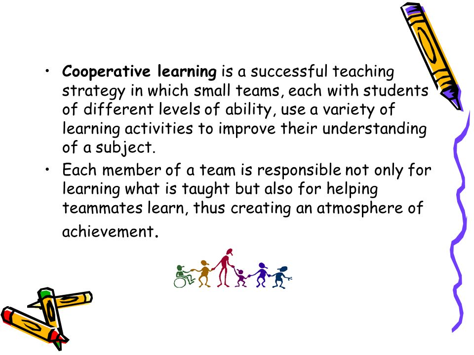 Cooperative learning is a successful teaching strategy in which small teams, each with students of different levels of ability, use a variety of learn