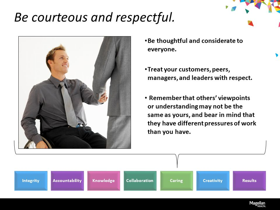 Be courteous and respectful. Be thoughtful and considerate to everyone.