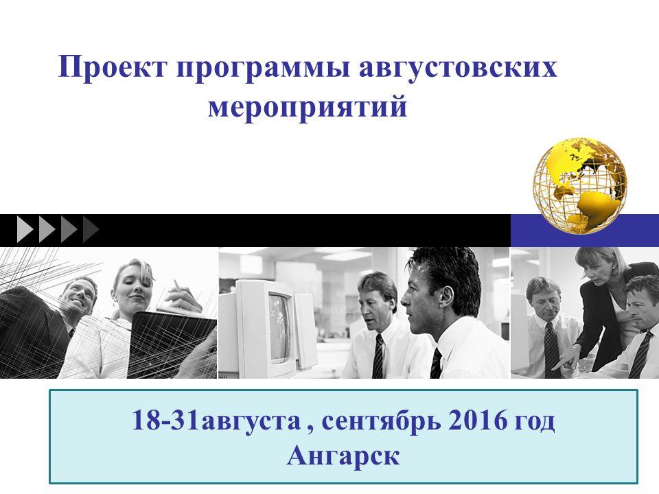 LOGO Проект программы августовских мероприятий 18-31августа, сентябрь 2016 год Ангарск