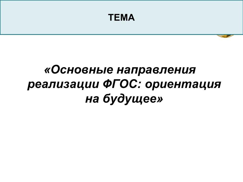 LOGO «Основные направления реализации ФГОС: ориентация на будущее» ТЕМА