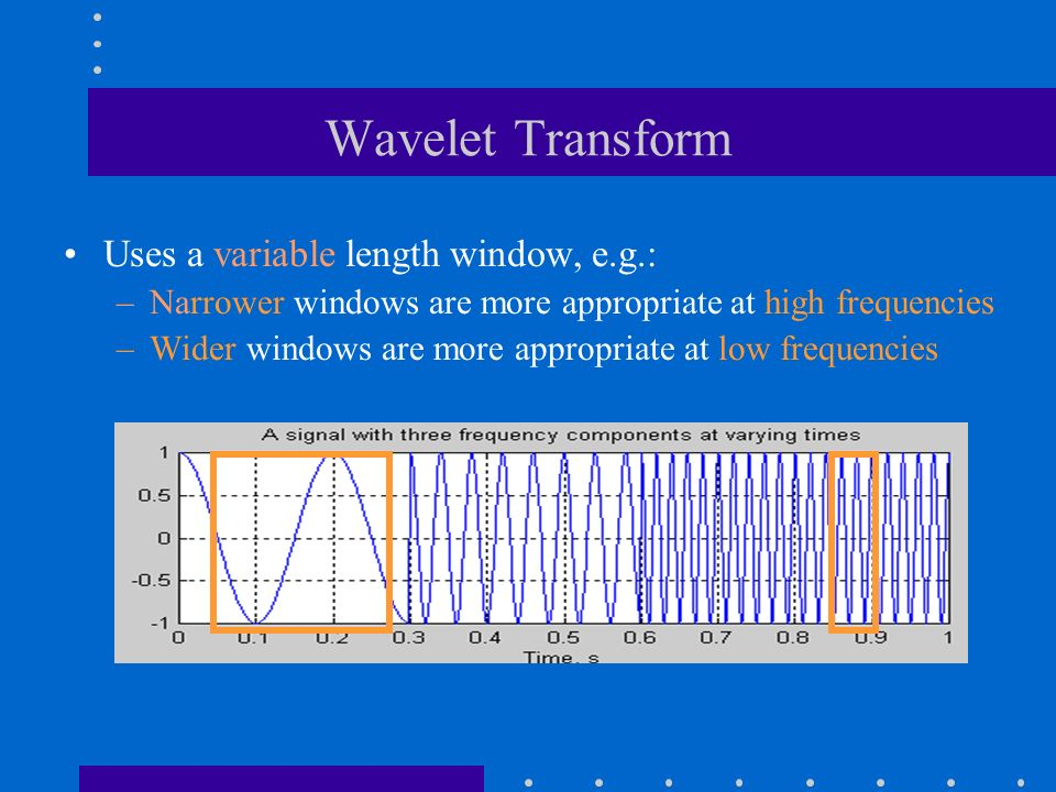 Wavelet Transform Uses a variable length window, e.g.: –Narrower windows are more appropriate at high frequencies –Wider windows are more appropriate at low frequencies