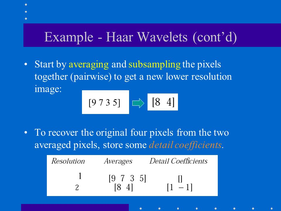 Example - Haar Wavelets (cont'd) Start by averaging and subsampling the pixels together (pairwise) to get a new lower resolution image: To recover the original four pixels from the two averaged pixels, store some detail coefficients.