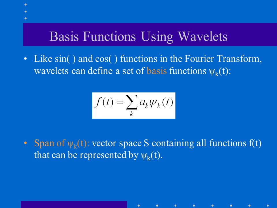 Basis Functions Using Wavelets Like sin( ) and cos( ) functions in the Fourier Transform, wavelets can define a set of basis functions ψ k (t): Span of ψ k (t): vector space S containing all functions f(t) that can be represented by ψ k (t).