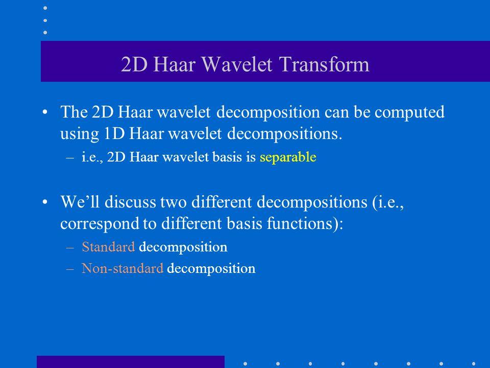 2D Haar Wavelet Transform The 2D Haar wavelet decomposition can be computed using 1D Haar wavelet decompositions.