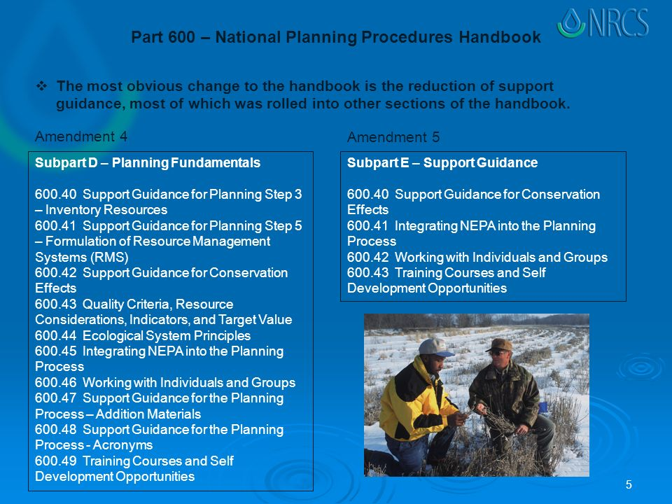 Subpart D – Planning Fundamentals Support Guidance for Planning Step 3 – Inventory Resources Support Guidance for Planning Step 5 – Formulation of Resource Management Systems (RMS) Support Guidance for Conservation Effects Quality Criteria, Resource Considerations, Indicators, and Target Value Ecological System Principles Integrating NEPA into the Planning Process Working with Individuals and Groups Support Guidance for the Planning Process – Addition Materials Support Guidance for the Planning Process - Acronyms Training Courses and Self Development Opportunities Subpart E – Support Guidance Support Guidance for Conservation Effects Integrating NEPA into the Planning Process Working with Individuals and Groups Training Courses and Self Development Opportunities Part 600 – National Planning Procedures Handbook Amendment 4 Amendment 5  The most obvious change to the handbook is the reduction of support guidance, most of which was rolled into other sections of the handbook.