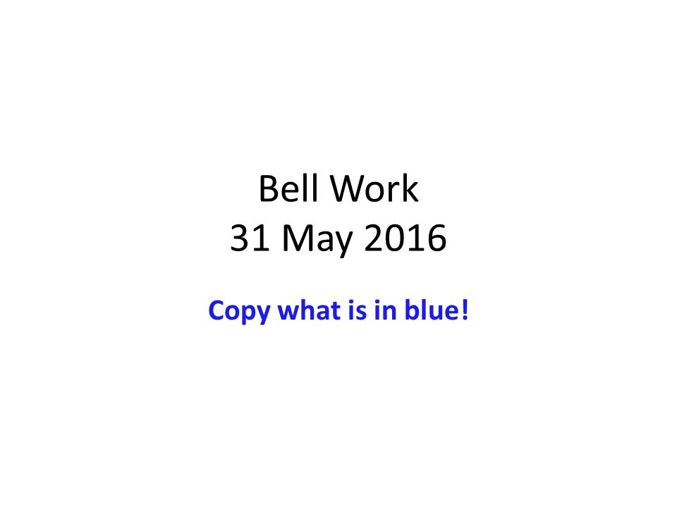 Bell Work 31 May 2016 Copy what is in blue!