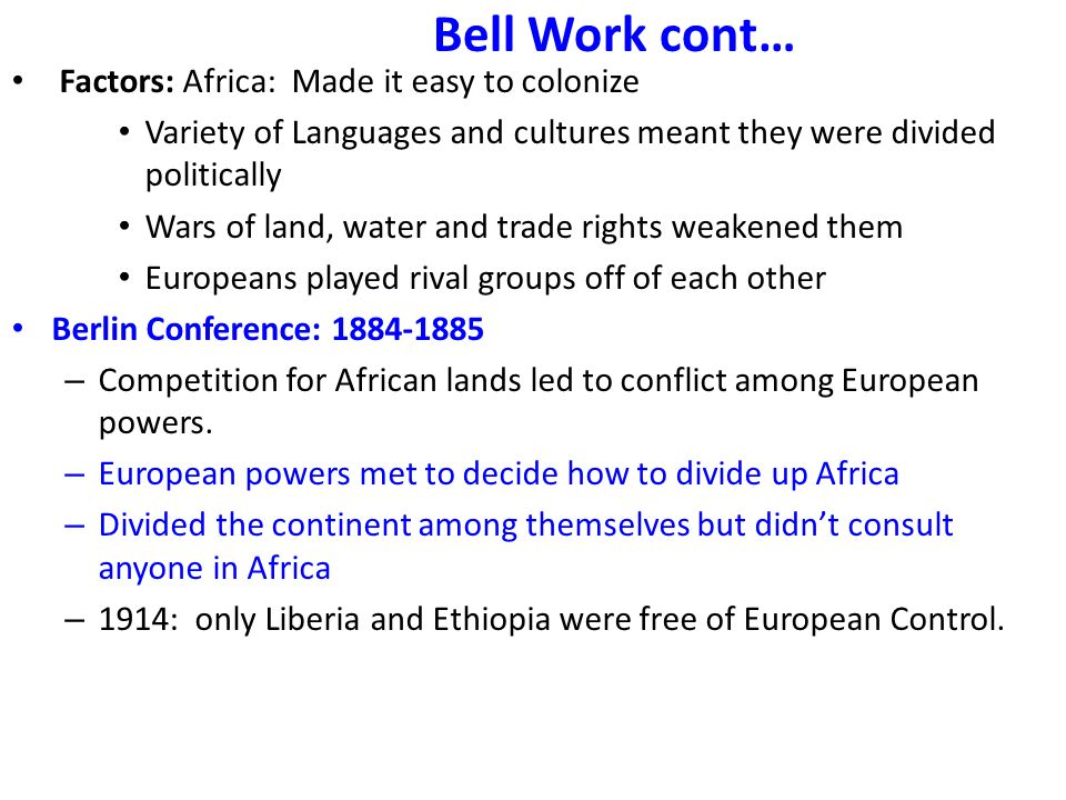 Bell Work cont… Factors: Africa: Made it easy to colonize Variety of Languages and cultures meant they were divided politically Wars of land, water and trade rights weakened them Europeans played rival groups off of each other Berlin Conference: 1884-1885 – Competition for African lands led to conflict among European powers.