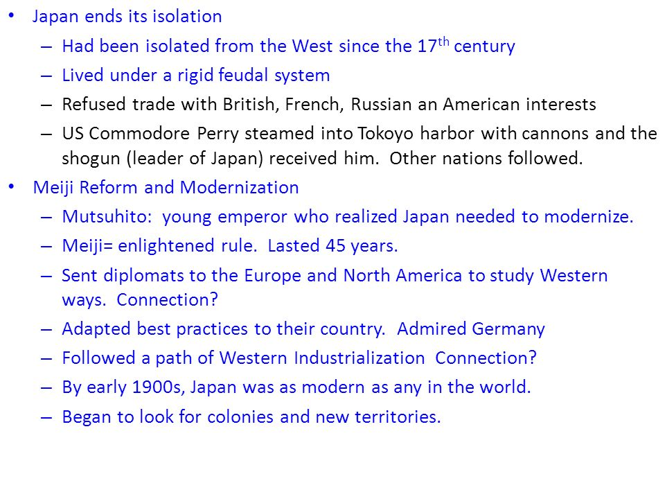 Japan ends its isolation – Had been isolated from the West since the 17 th century – Lived under a rigid feudal system – Refused trade with British, French, Russian an American interests – US Commodore Perry steamed into Tokoyo harbor with cannons and the shogun (leader of Japan) received him.