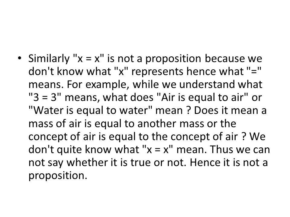 Similarly x = x is not a proposition because we don t know what x represents hence what = means.
