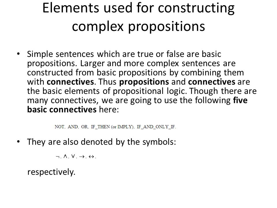 Elements used for constructing complex propositions Simple sentences which are true or false are basic propositions.