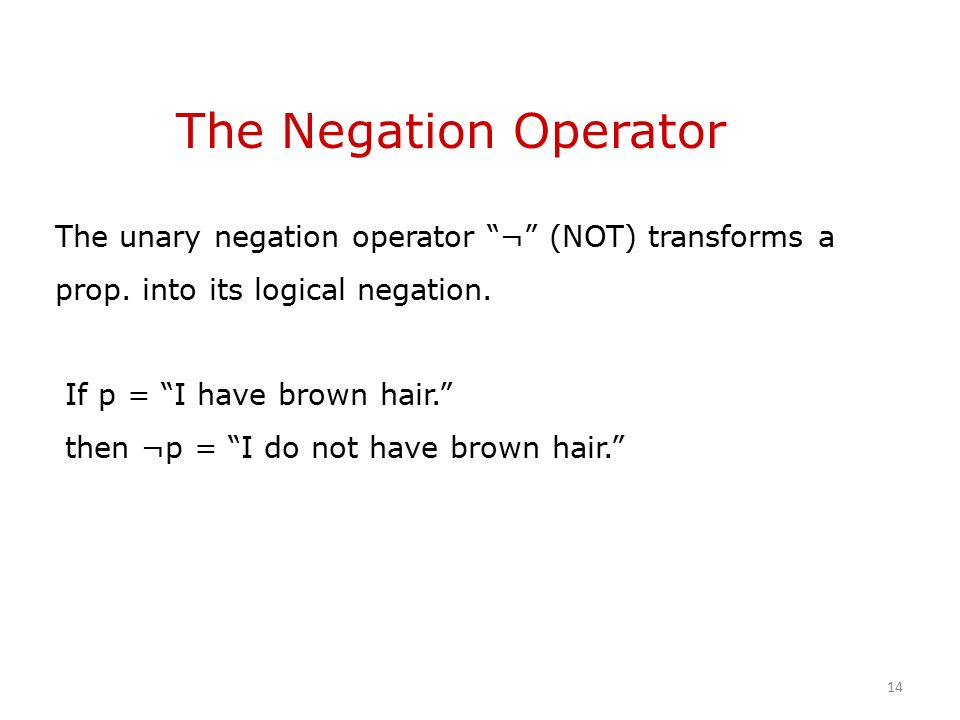 The Negation Operator The unary negation operator ¬ (NOT) transforms a prop.