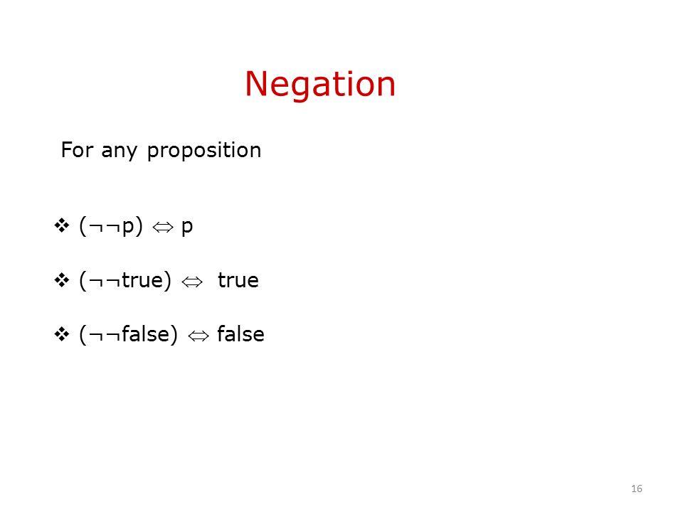 Negation For any proposition  (¬¬p)  p  (¬¬true)  true  (¬¬false)  false 16