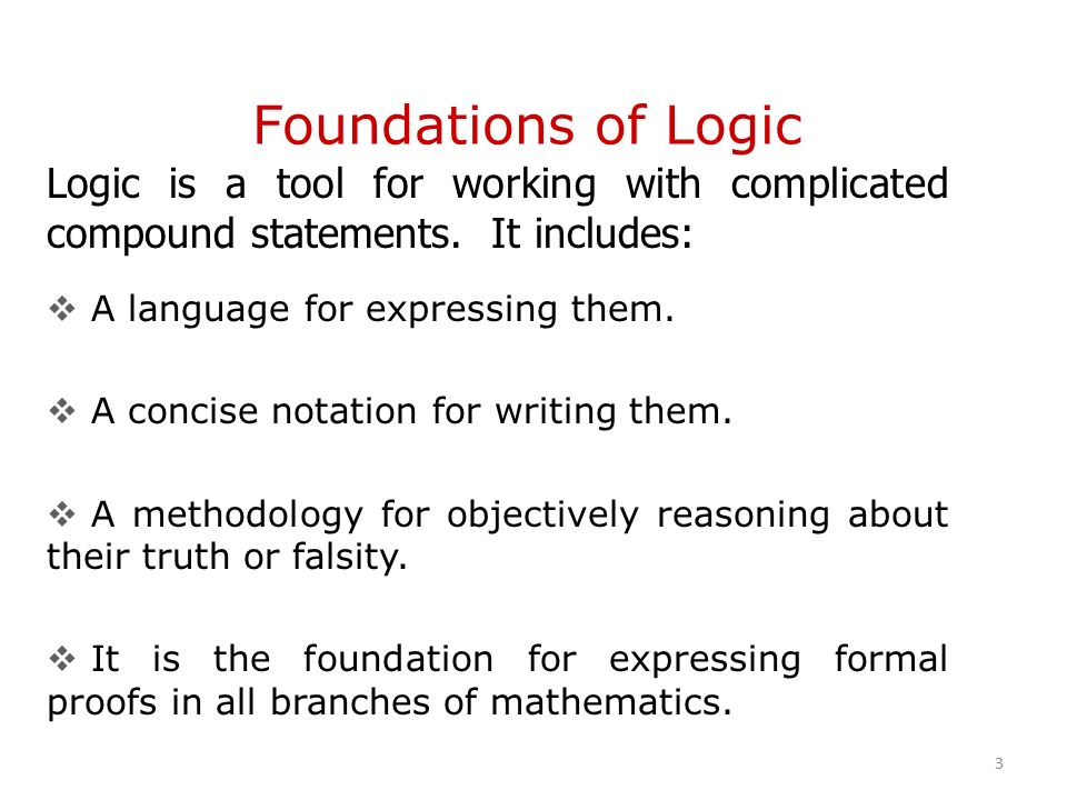 Foundations of Logic Logic is a tool for working with complicated compound statements.