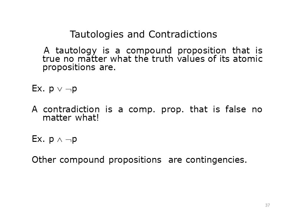 Tautologies and Contradictions A tautology is a compound proposition that is true no matter what the truth values of its atomic propositions are.