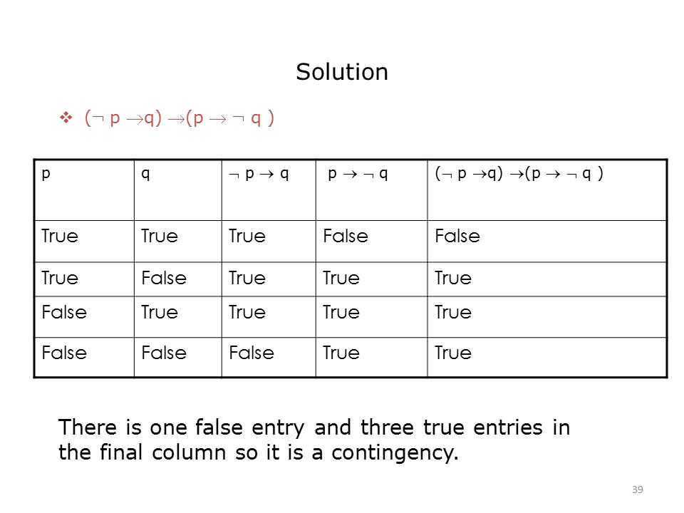 Solution  ( p q) (p   q ) pq  p  q p   q( p q) (p   q ) True False TrueFalseTrue FalseTrue False True There is one false entry and three true entries in the final column so it is a contingency.