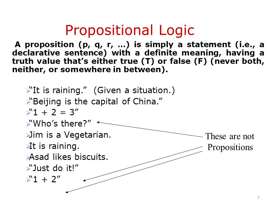 A proposition (p, q, r, …) is simply a statement (i.e., a declarative sentence) with a definite meaning, having a truth value that's either true (T) or false (F) (never both, neither, or somewhere in between).