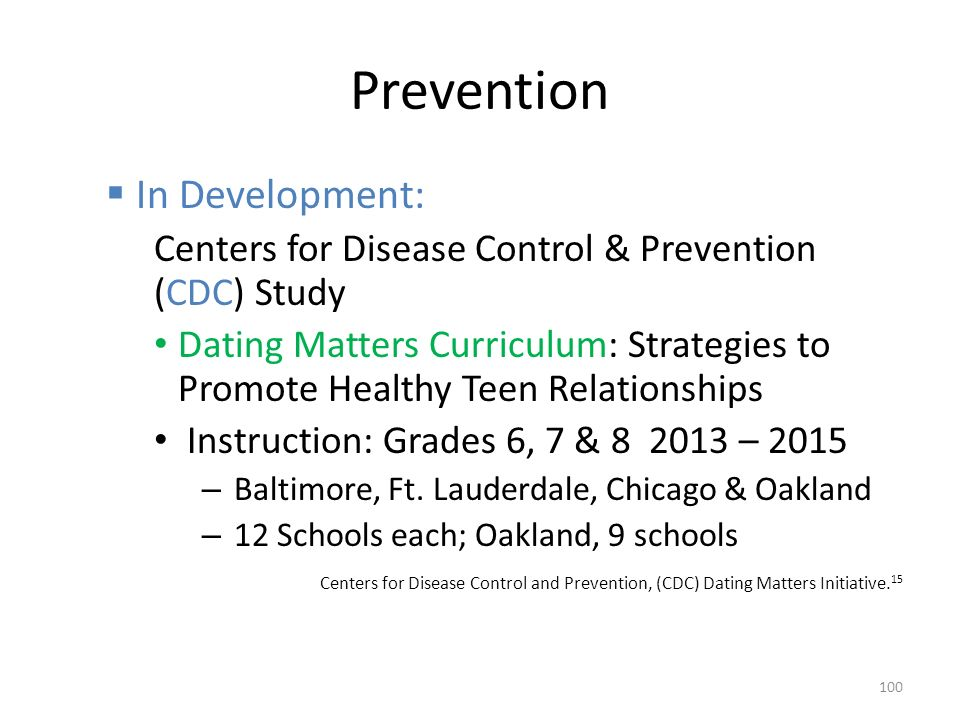 Prevention  In Development: Centers for Disease Control & Prevention (CDC) Study Dating Matters Curriculum: Strategies to Promote Healthy Teen Relationships Instruction: Grades 6, 7 & 8 2013 – 2015 – Baltimore, Ft.