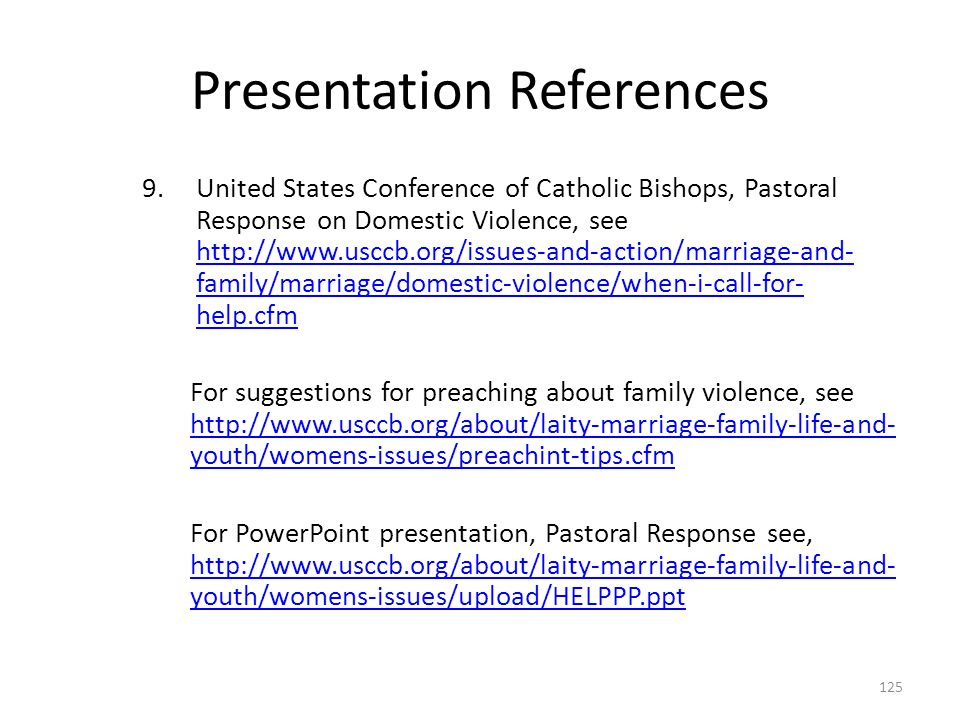 Presentation References 9.United States Conference of Catholic Bishops, Pastoral Response on Domestic Violence, see http://www.usccb.org/issues-and-action/marriage-and- family/marriage/domestic-violence/when-i-call-for- help.cfm http://www.usccb.org/issues-and-action/marriage-and- family/marriage/domestic-violence/when-i-call-for- help.cfm For suggestions for preaching about family violence, see http://www.usccb.org/about/laity-marriage-family-life-and- youth/womens-issues/preachint-tips.cfm http://www.usccb.org/about/laity-marriage-family-life-and- youth/womens-issues/preachint-tips.cfm For PowerPoint presentation, Pastoral Response see, http://www.usccb.org/about/laity-marriage-family-life-and- youth/womens-issues/upload/HELPPP.ppt http://www.usccb.org/about/laity-marriage-family-life-and- youth/womens-issues/upload/HELPPP.ppt 125