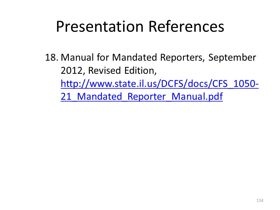 Presentation References 18.Manual for Mandated Reporters, September 2012, Revised Edition, http://www.state.il.us/DCFS/docs/CFS_1050- 21_Mandated_Reporter_Manual.pdf http://www.state.il.us/DCFS/docs/CFS_1050- 21_Mandated_Reporter_Manual.pdf 134