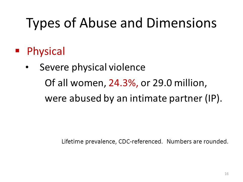 Types of Abuse and Dimensions  Physical Severe physical violence Of all women, 24.3%, or 29.0 million, were abused by an intimate partner (IP).