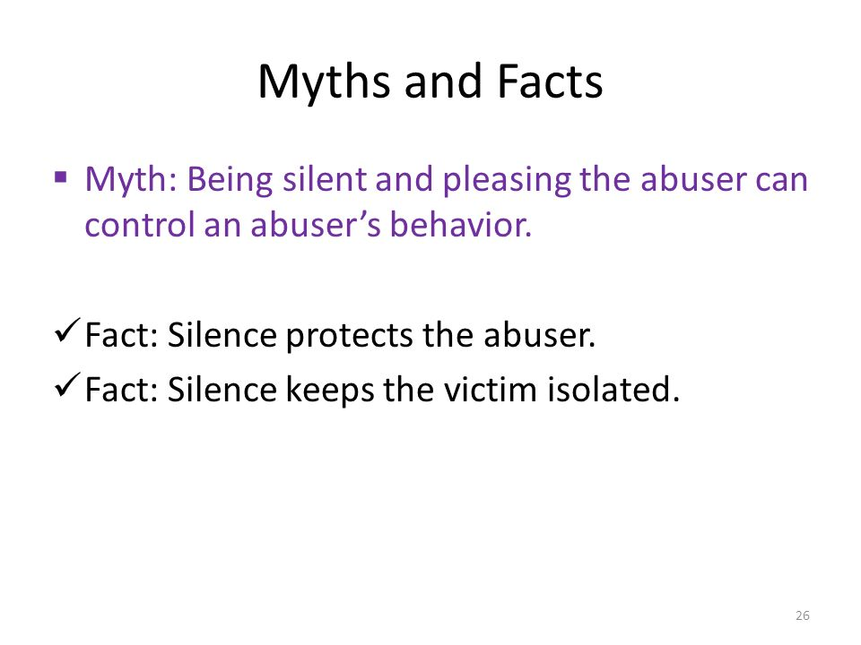 Myths and Facts  Myth: Being silent and pleasing the abuser can control an abuser's behavior.