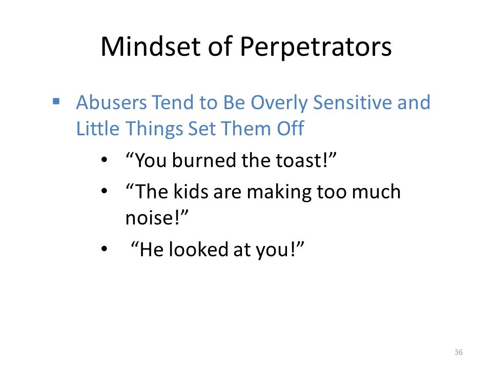 Mindset of Perpetrators  Abusers Tend to Be Overly Sensitive and Little Things Set Them Off You burned the toast! The kids are making too much noise! He looked at you! 36