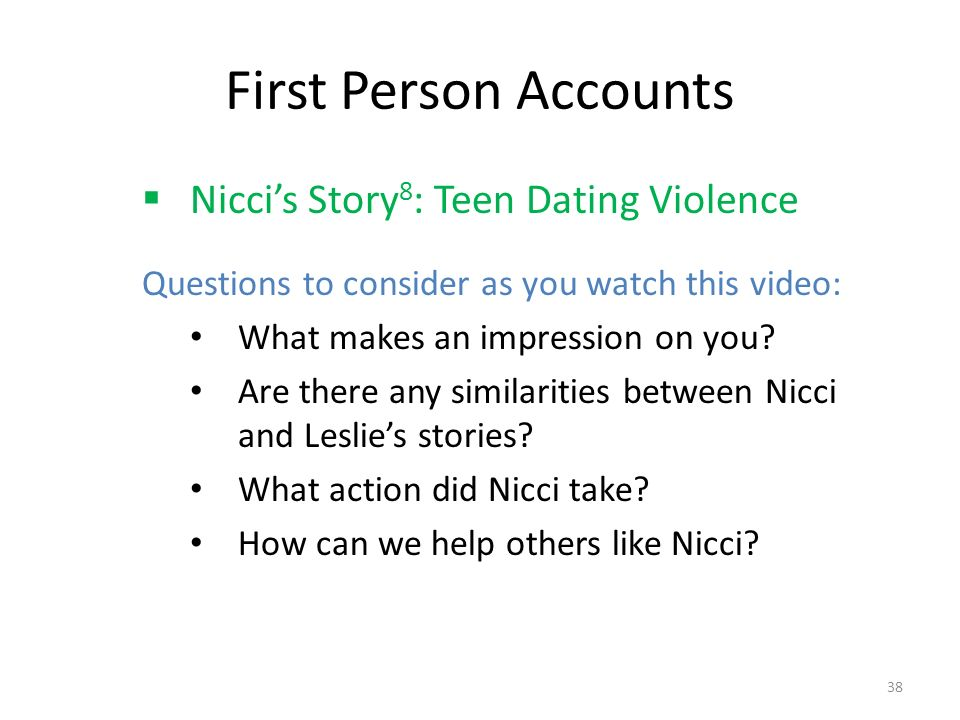 First Person Accounts  Nicci's Story 8 : Teen Dating Violence Questions to consider as you watch this video: What makes an impression on you.