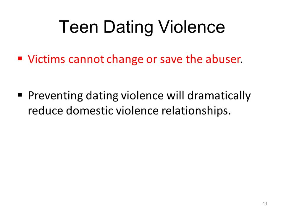 Teen Dating Violence  Victims cannot change or save the abuser.