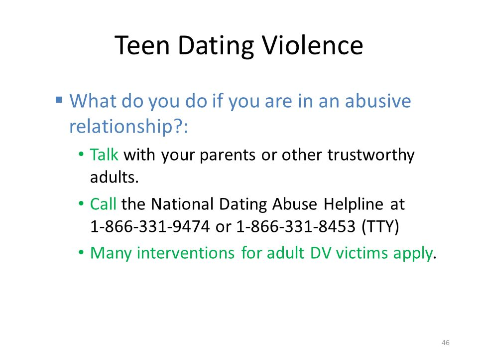 Teen Dating Violence  What do you do if you are in an abusive relationship : Talk with your parents or other trustworthy adults.