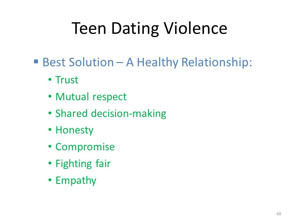 Teen Dating Violence  Best Solution – A Healthy Relationship: Trust Mutual respect Shared decision-making Honesty Compromise Fighting fair Empathy 48