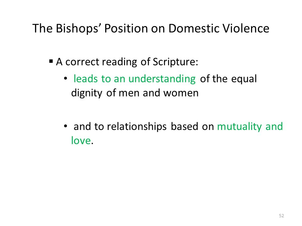 The Bishops' Position on Domestic Violence  A correct reading of Scripture: leads to an understanding of the equal dignity of men and women and to relationships based on mutuality and love.
