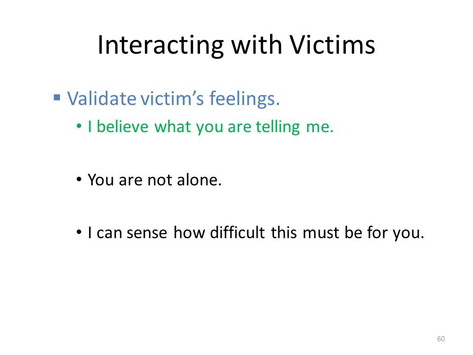 Interacting with Victims  Validate victim's feelings.