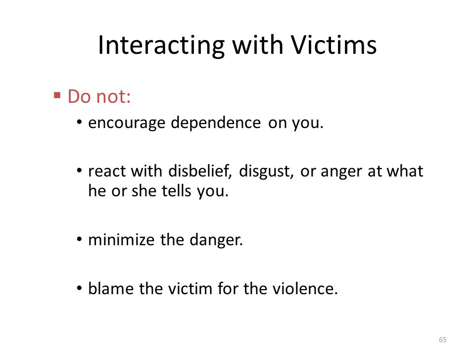 Interacting with Victims  Do not: encourage dependence on you.