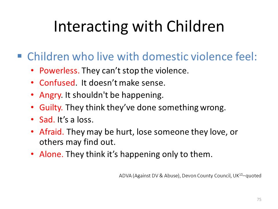 Interacting with Children  Children who live with domestic violence feel: Powerless.