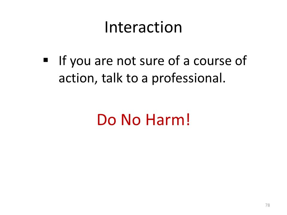 Interaction  If you are not sure of a course of action, talk to a professional. Do No Harm! 78