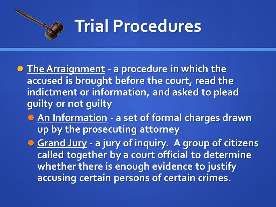 The Arraignment - a procedure in which the accused is brought before the court, read the indictment or information, and asked to plead guilty or not guilty The Arraignment - a procedure in which the accused is brought before the court, read the indictment or information, and asked to plead guilty or not guilty An Information - a set of formal charges drawn up by the prosecuting attorney An Information - a set of formal charges drawn up by the prosecuting attorney Grand Jury - a jury of inquiry.