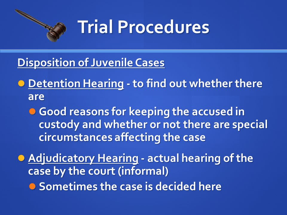 Disposition of Juvenile Cases Detention Hearing - to find out whether there are Detention Hearing - to find out whether there are Good reasons for keeping the accused in custody and whether or not there are special circumstances affecting the case Good reasons for keeping the accused in custody and whether or not there are special circumstances affecting the case Adjudicatory Hearing - actual hearing of the case by the court (informal) Adjudicatory Hearing - actual hearing of the case by the court (informal) Sometimes the case is decided here Sometimes the case is decided here Trial Procedures