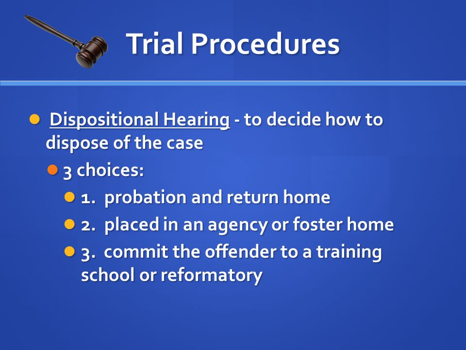 Dispositional Hearing - to decide how to dispose of the case Dispositional Hearing - to decide how to dispose of the case 3 choices: 3 choices: 1.
