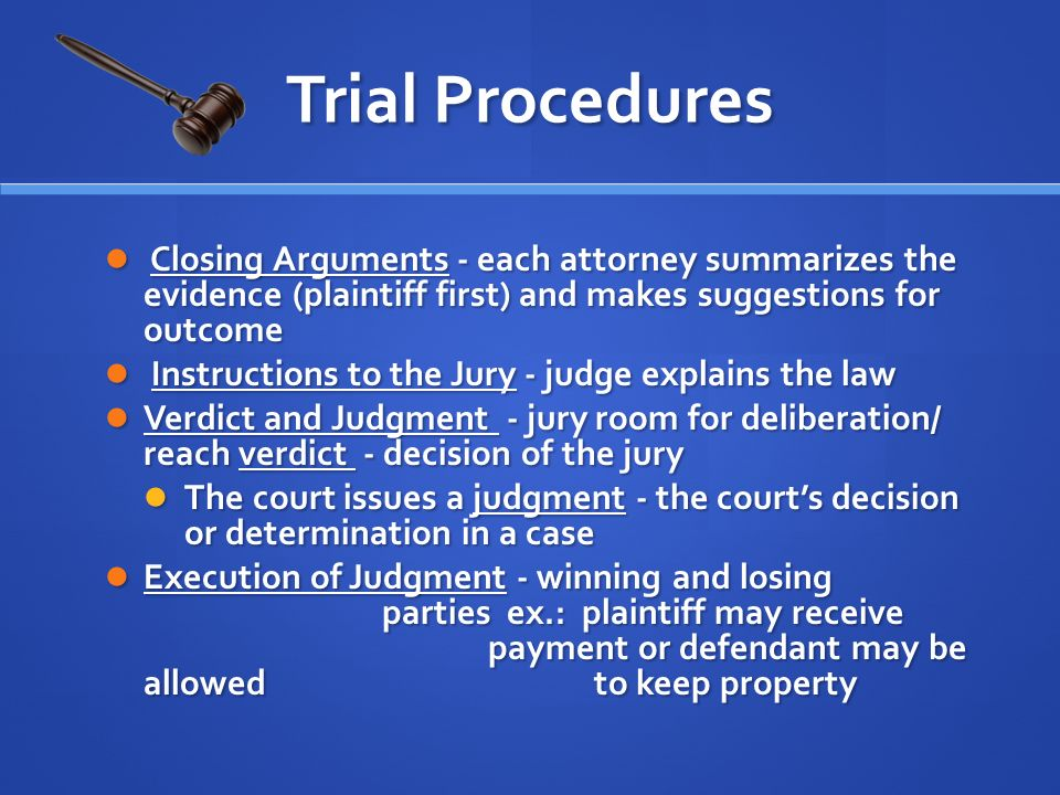 Closing Arguments - each attorney summarizes the evidence (plaintiff first) and makes suggestions for outcome Closing Arguments - each attorney summarizes the evidence (plaintiff first) and makes suggestions for outcome Instructions to the Jury - judge explains the law Instructions to the Jury - judge explains the law Verdict and Judgment - jury room for deliberation/ reach verdict - decision of the jury Verdict and Judgment - jury room for deliberation/ reach verdict - decision of the jury The court issues a judgment - the court's decision or determination in a case The court issues a judgment - the court's decision or determination in a case Execution of Judgment - winning and losing parties ex.: plaintiff may receive payment or defendant may be allowed to keep property Execution of Judgment - winning and losing parties ex.: plaintiff may receive payment or defendant may be allowed to keep property Trial Procedures