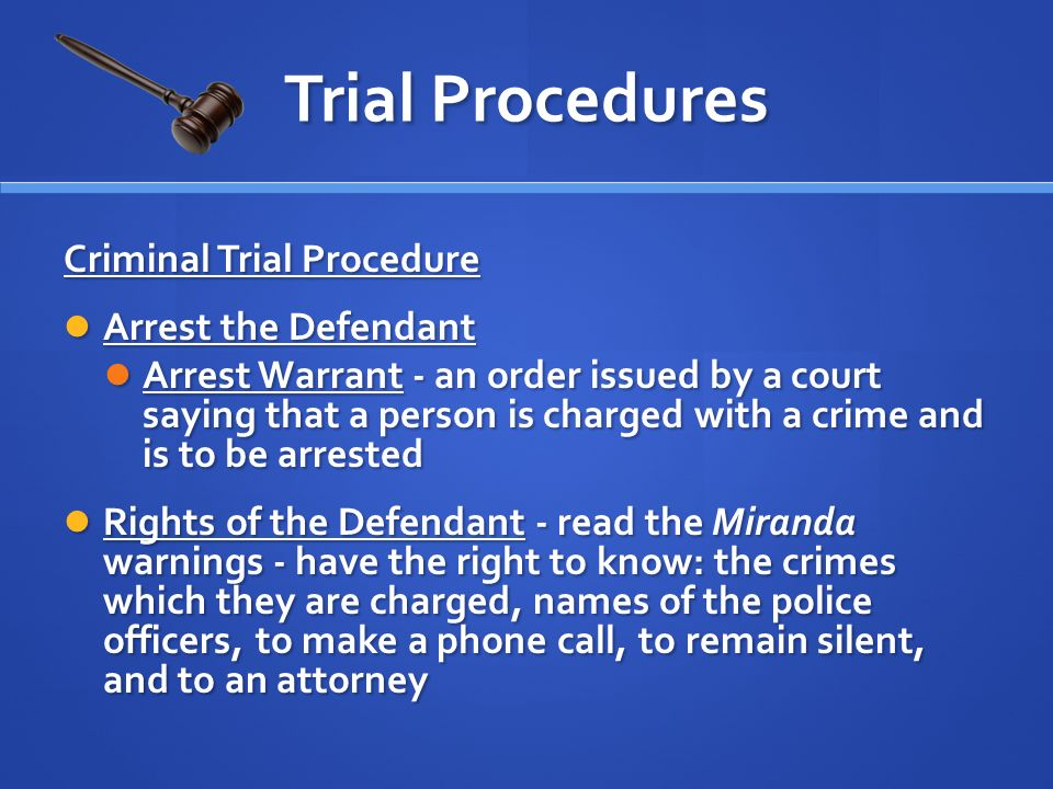 Criminal Trial Procedure Arrest the Defendant Arrest the Defendant Arrest Warrant - an order issued by a court saying that a person is charged with a crime and is to be arrested Arrest Warrant - an order issued by a court saying that a person is charged with a crime and is to be arrested Rights of the Defendant - read the Miranda warnings - have the right to know: the crimes which they are charged, names of the police officers, to make a phone call, to remain silent, and to an attorney Rights of the Defendant - read the Miranda warnings - have the right to know: the crimes which they are charged, names of the police officers, to make a phone call, to remain silent, and to an attorney Trial Procedures