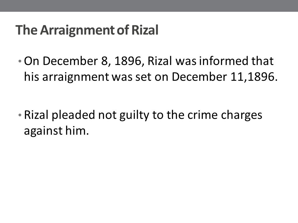 The Arraignment of Rizal On December 8, 1896, Rizal was informed that his arraignment was set on December 11,1896.