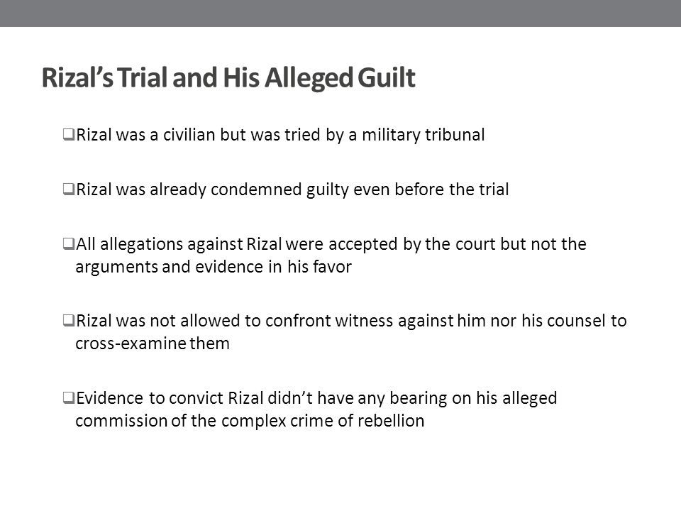 Rizal's Trial and His Alleged Guilt  Rizal was a civilian but was tried by a military tribunal  Rizal was already condemned guilty even before the trial  All allegations against Rizal were accepted by the court but not the arguments and evidence in his favor  Rizal was not allowed to confront witness against him nor his counsel to cross-examine them  Evidence to convict Rizal didn't have any bearing on his alleged commission of the complex crime of rebellion